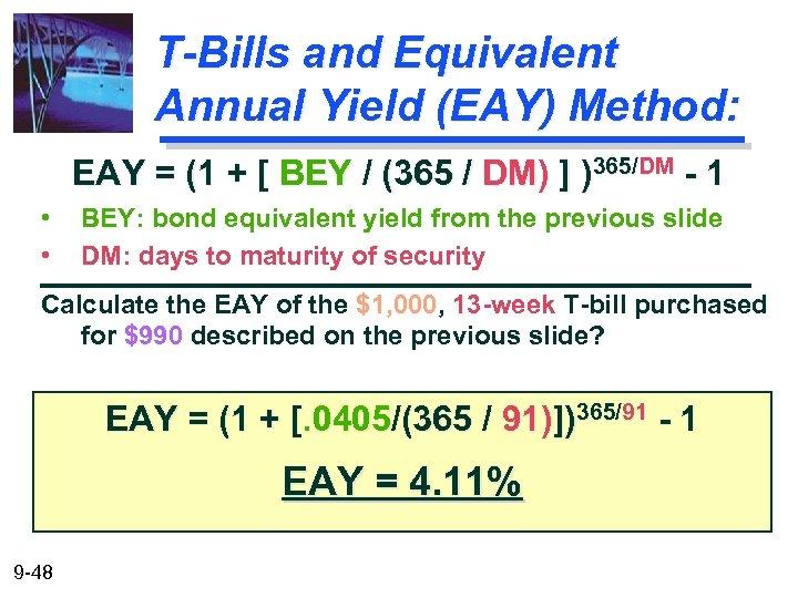 T-Bills and Equivalent Annual Yield (EAY) Method: EAY = (1 + [ BEY /