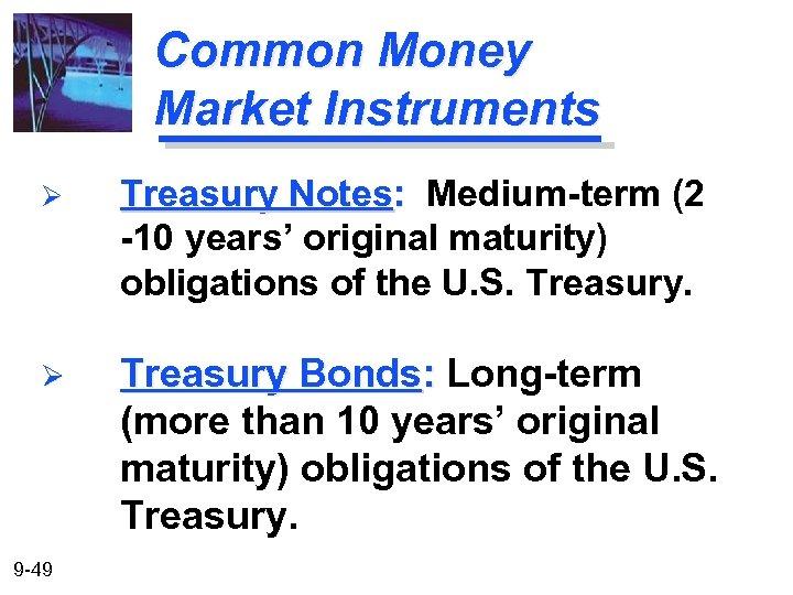 Common Money Market Instruments Ø Treasury Notes: Medium-term (2 -10 years' original maturity) obligations