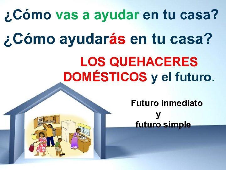 ¿Cómo vas a ayudar en tu casa? ¿Cómo ayudarás en tu casa? LOS QUEHACERES