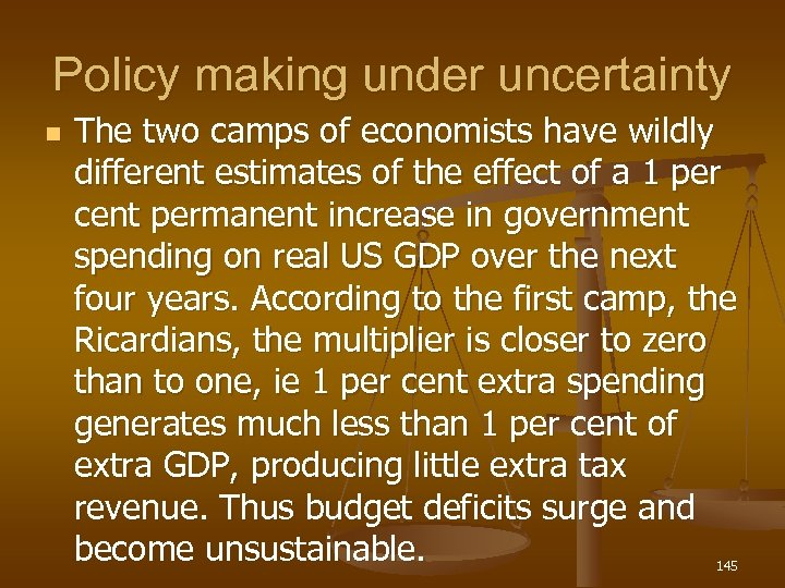Policy making under uncertainty n The two camps of economists have wildly different estimates