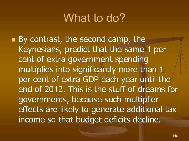 What to do? n By contrast, the second camp, the Keynesians, predict that the