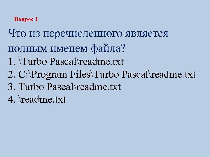 Вопрос 1 Что из перечисленного является полным именем файла? 1. Turbo Pascalreadme. txt 2.