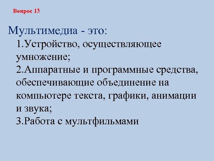Вопрос 13 Мультимедиа - это: 1. Устройство, осуществляющее умножение; 2. Аппаратные и программные средства,