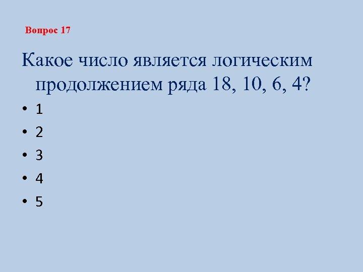 Вопрос 17 Какое число является логическим продолжением ряда 18, 10, 6, 4? • •