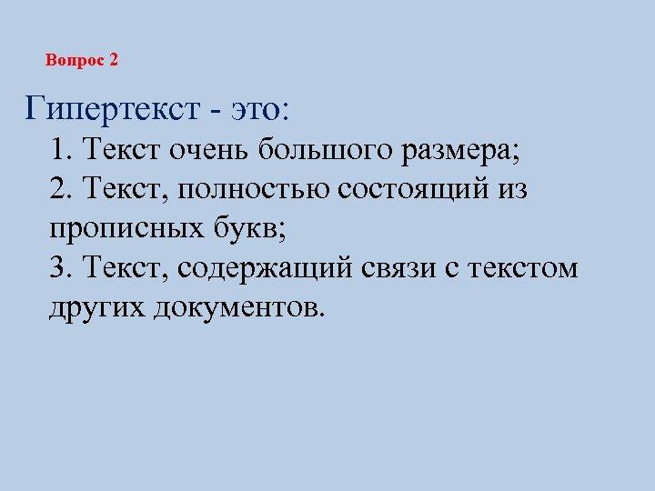 Вопрос 2 Гипертекст - это: 1. Текст очень большого размера; 2. Текст, полностью состоящий