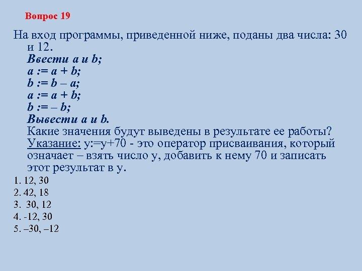 Вопрос 19 На вход программы, приведенной ниже, поданы два числа: 30 и 12. Ввести