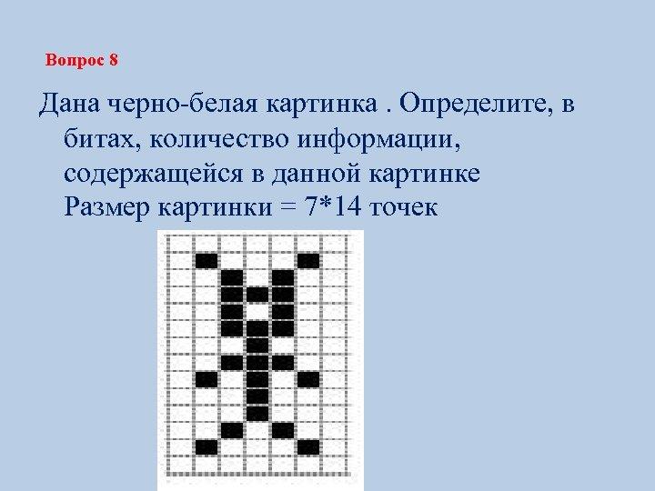 Вопрос 8 Дана черно-белая картинка. Определите, в битах, количество информации, содержащейся в данной картинке