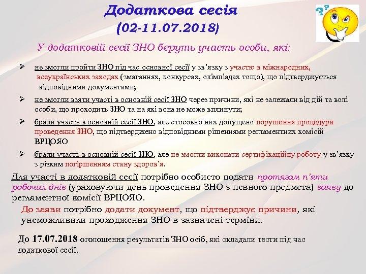 Додаткова сесія (02 -11. 07. 2018) У додатковій сесії ЗНО беруть участь особи, які: