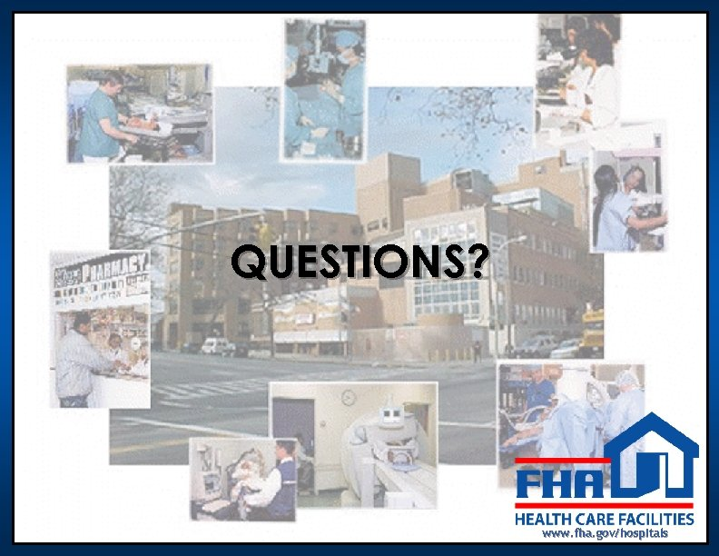 QUESTIONS? www. fha. gov/hospitals
