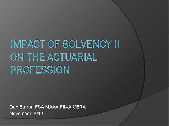 IMPACT OF SOLVENCY II ON THE ACTUARIAL PROFESSION Dan Barron FSA MAAA FIl. AA