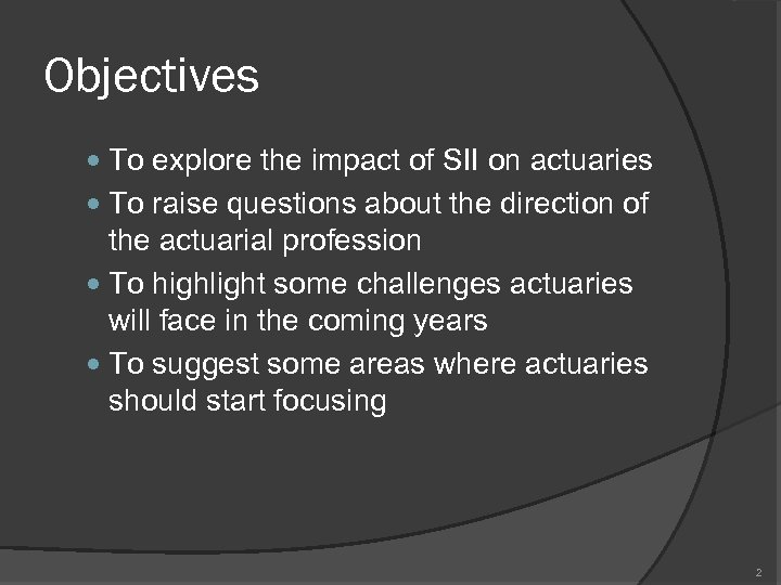 Objectives To explore the impact of SII on actuaries To raise questions about the