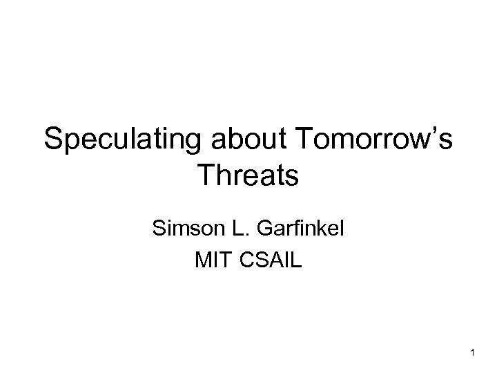 Speculating about Tomorrow's Threats Simson L. Garfinkel MIT CSAIL 1