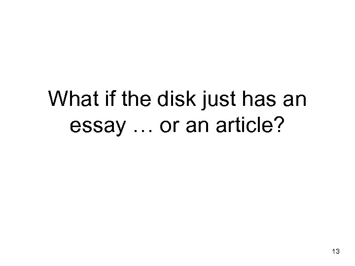 What if the disk just has an essay … or an article? 13
