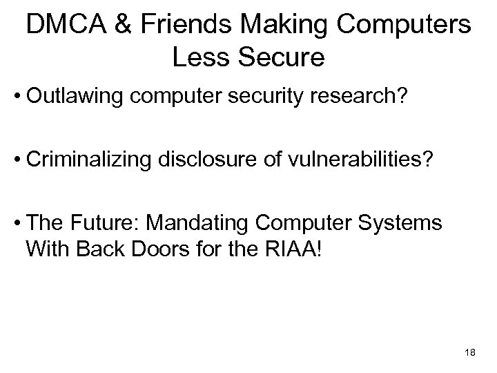 DMCA & Friends Making Computers Less Secure • Outlawing computer security research? • Criminalizing