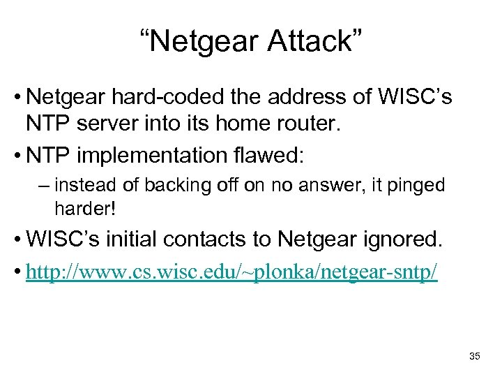 """""""Netgear Attack"""" • Netgear hard-coded the address of WISC's NTP server into its home"""