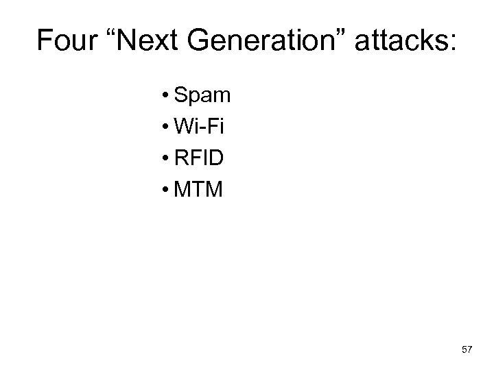 "Four ""Next Generation"" attacks: • Spam • Wi-Fi • RFID • MTM 57"