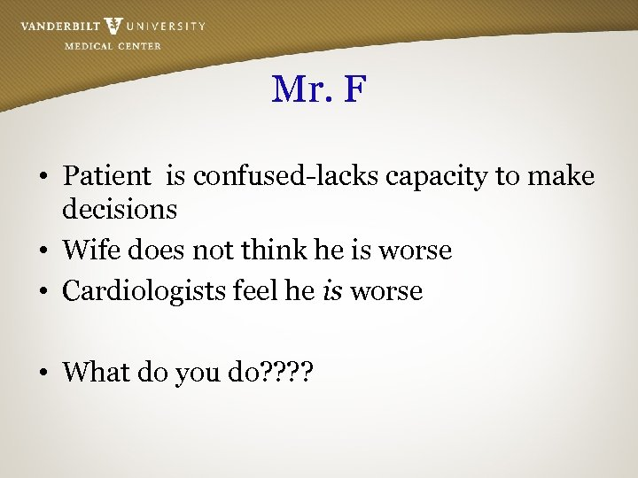 Mr. F • Patient is confused-lacks capacity to make decisions • Wife does not