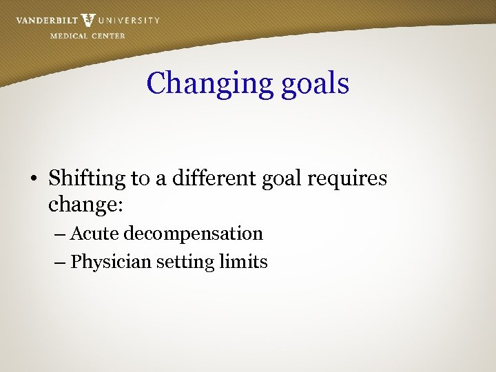 Changing goals • Shifting to a different goal requires change: – Acute decompensation –