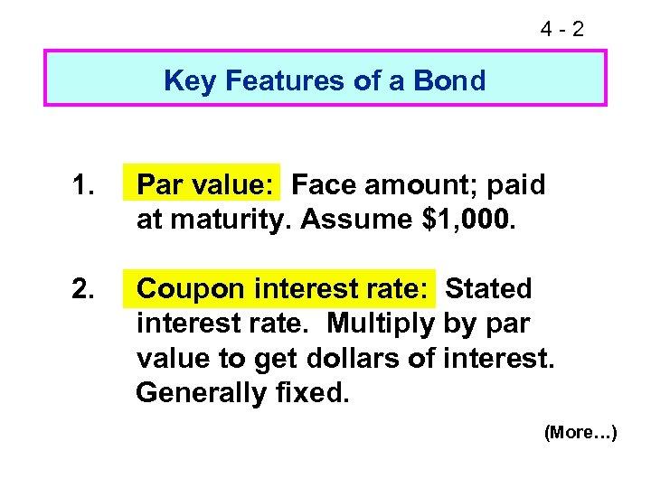 4 -2 Key Features of a Bond 1. Par value: Face amount; paid at