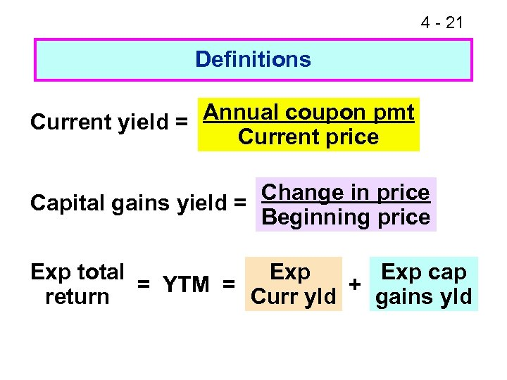 4 - 21 Definitions Annual coupon pmt Current yield = Current price Capital gains