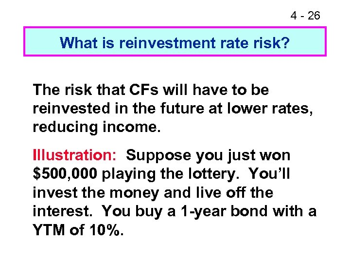 4 - 26 What is reinvestment rate risk? The risk that CFs will have
