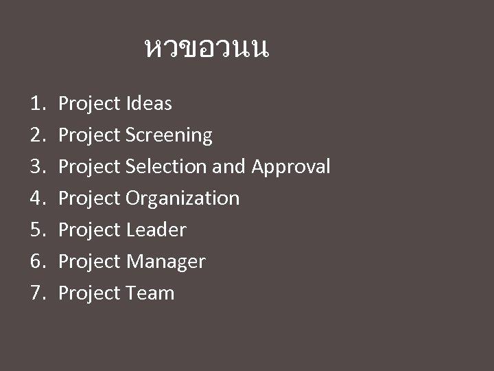หวขอวนน 1. 2. 3. 4. 5. 6. 7. Project Ideas Project Screening Project Selection