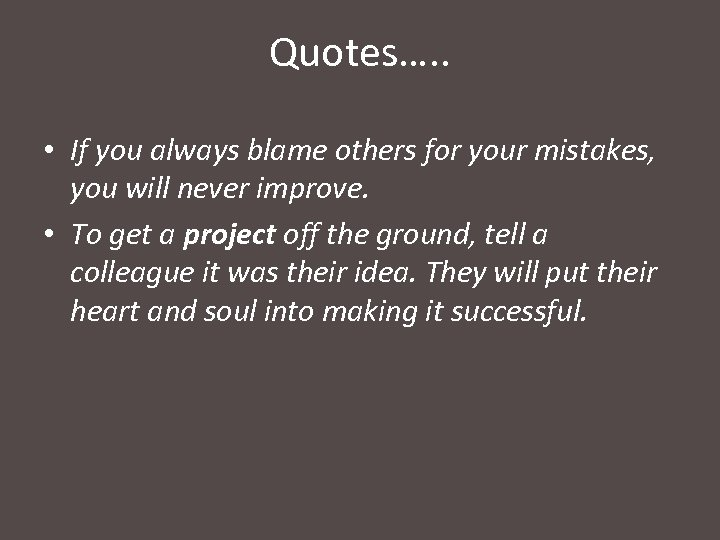 Quotes…. . • If you always blame others for your mistakes, you will never