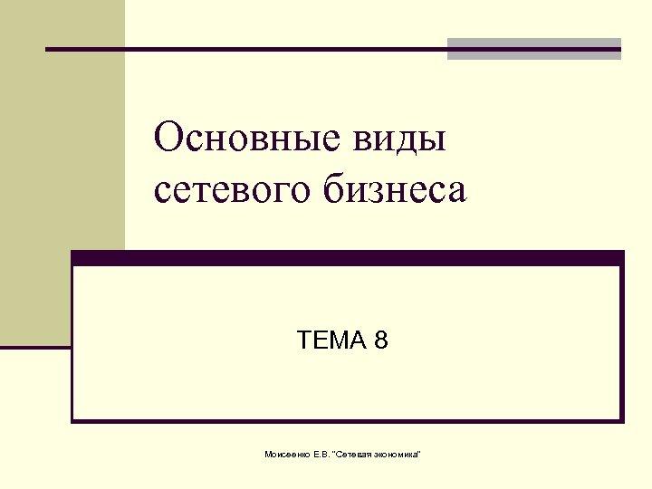 Основные виды сетевого бизнеса ТЕМА 8 Моисеенко Е. В.