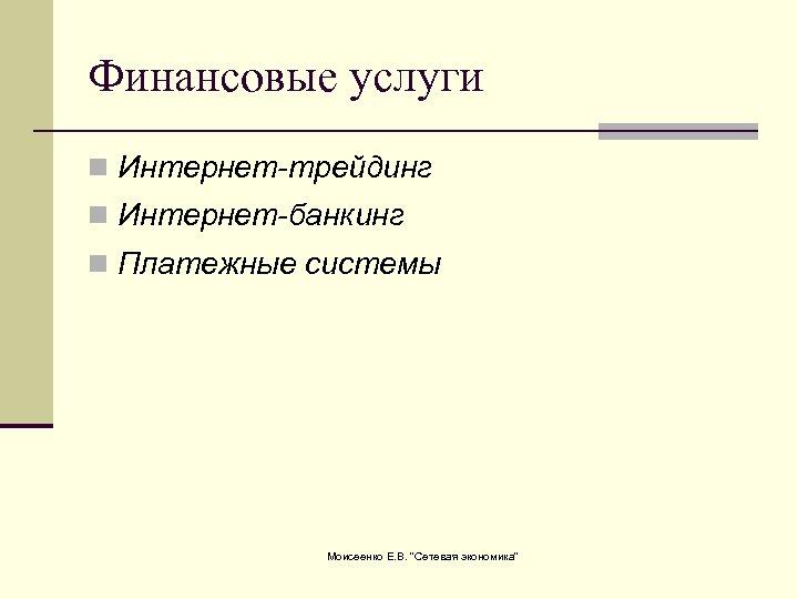 Финансовые услуги n Интернет-трейдинг n Интернет-банкинг n Платежные системы Моисеенко Е. В.