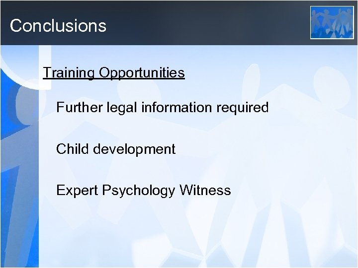 Conclusions Training Opportunities Further legal information required Child development Expert Psychology Witness