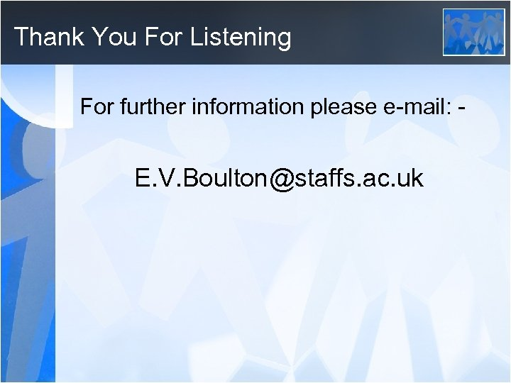 Thank You For Listening For further information please e-mail: - E. V. Boulton@staffs. ac.