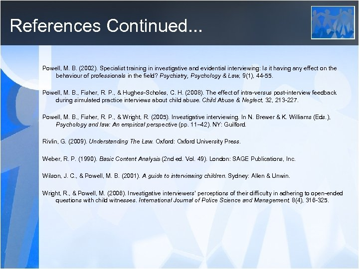 References Continued. . . Powell, M. B. (2002). Specialist training in investigative and evidential