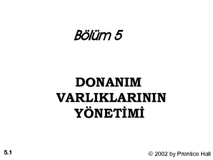 Bölüm 5 DONANIM VARLIKLARININ YÖNETİMİ 5. 1 © 2002 by Prentice Hall