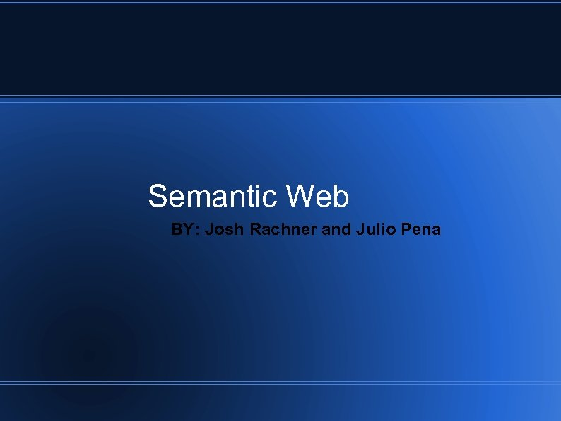Semantic Web BY: Josh Rachner and Julio Pena