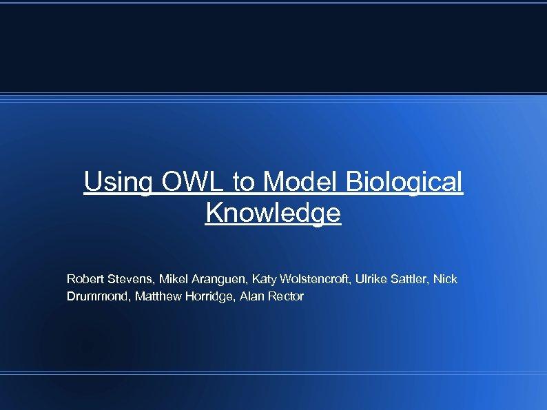 Using OWL to Model Biological Knowledge Robert Stevens, Mikel Aranguen, Katy Wolstencroft, Ulrike Sattler,