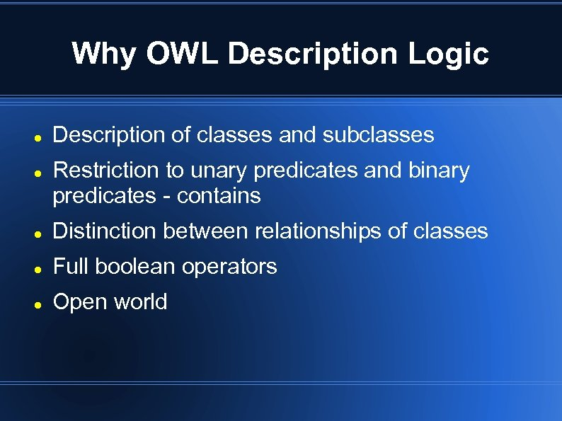 Why OWL Description Logic Description of classes and subclasses Restriction to unary predicates and