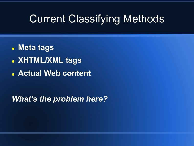 Current Classifying Methods Meta tags XHTML/XML tags Actual Web content What's the problem here?