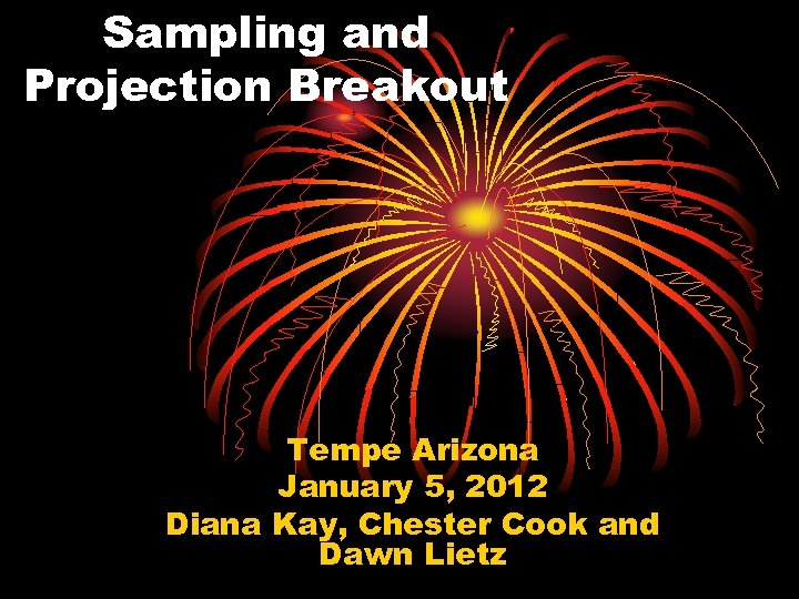 Sampling and Projection Breakout Tempe Arizona January 5, 2012 Diana Kay, Chester Cook and