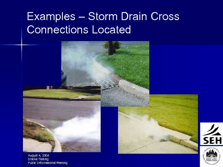 Examples – Storm Drain Cross Connections Located August 4, 2008 Smoke Testing Public Informational
