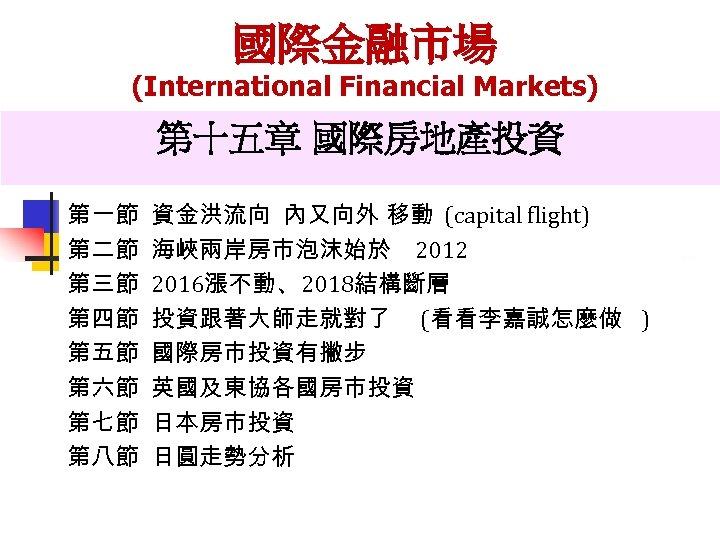 國際金融市場 (International Financial Markets) 第十五章 國際房地產投資 第一節 第二節 第三節 第四節 第五節 第六節 第七節 第八節