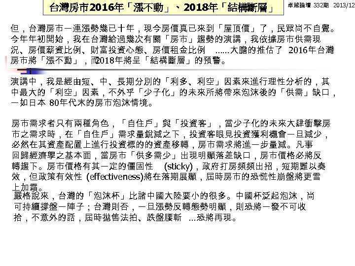 台灣房市2016年「漲不動」、2018年「結構斷層」 卓越論壇 332期 2013/12 但,台灣房市一連漲勢幾已十年,現今房價真已來到「屋頂價」了,民眾尚不自覺。 今年年初開始,我在台灣給過幾次有關「房市」趨勢的演講,我依據房市供需現 況、房價薪資比例、財富投資心態、房價租金比例 ……大膽的推估了 2016年台灣 房市將「漲不動」,而 2018年將呈「結構斷層」的預警。 演講中,我是經由短、中、長期分別的「利多、利空」因素來進行理性分析的,其 中最大的「利空」因素,不外乎「少子化」的未來所將帶來泡沫後的「供需」缺口, 一如日本