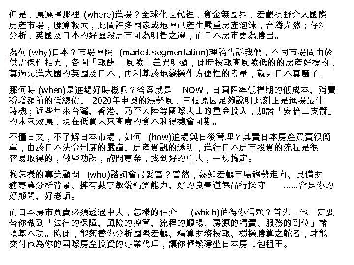 但是,應選擇那裡 (where)進場?全球化世代裡,資金無國界,宏觀視野介入國際 房產市場,勝算較大,此間許多國家或地區已產生嚴重房產泡沫,台灣尤然;仔細 分析,英國及日本的好區段房市可為明智之選,而日本房市更為勝出。 為何 (why)日本?市場區隔 (market segmentation)理論告訴我們,不同市場間由於 供需條件相異,各間「報酬 —風險」差異明顯,此時投報高風險低的的房產好標的, 莫過先進大國的英國及日本,再利基於地緣操作方便性的考量,就非日本莫屬了。 那何時 (when)是進場好時機呢?答案就是 NOW,日圓匯率低檔期的低成本、消費