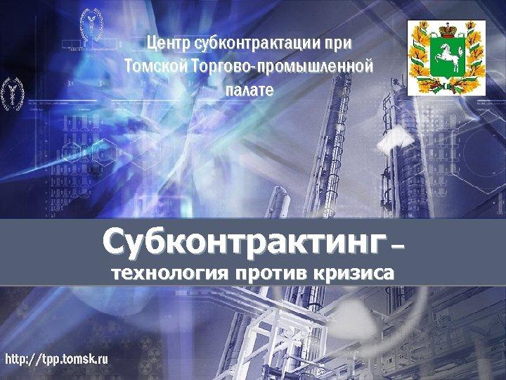 Центр субконтрактации при Томской Торгово-промышленной палате Субконтрактинг – технология против кризиса http: //tpp. tomsk.