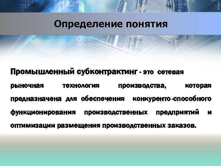 Определение понятия Промышленный субконтрактинг - это сетевая рыночная технология производства, предназначена для обеспечения функционирования