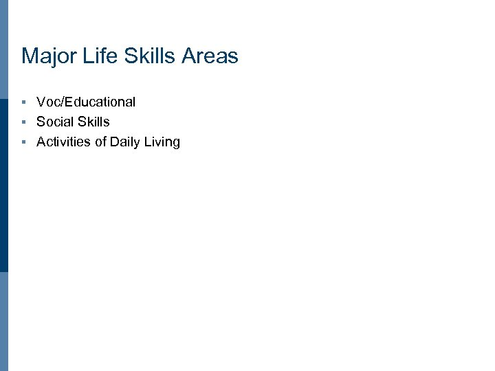 Major Life Skills Areas Voc/Educational § Social Skills § Activities of Daily Living §