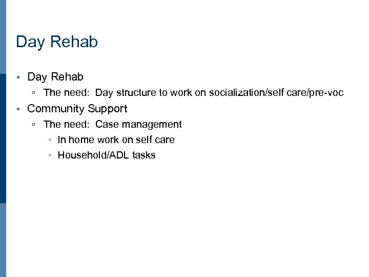 Day Rehab § Day Rehab ú The need: Day structure to work on socialization/self