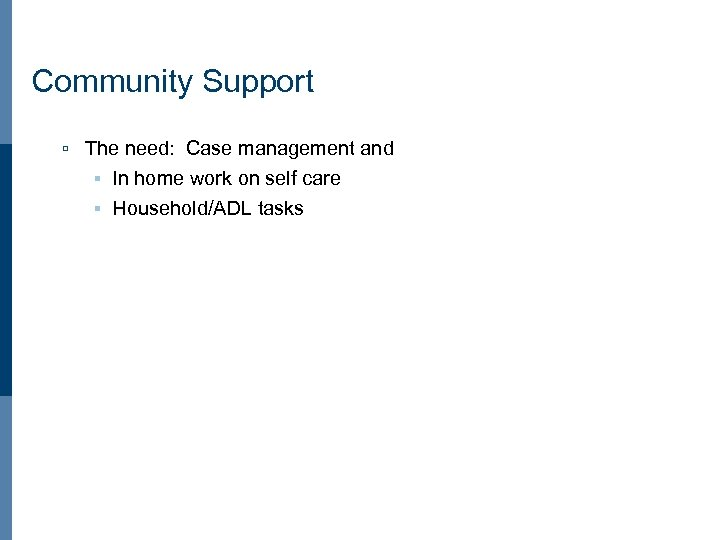 Community Support ú The need: Case management and § In home work on self