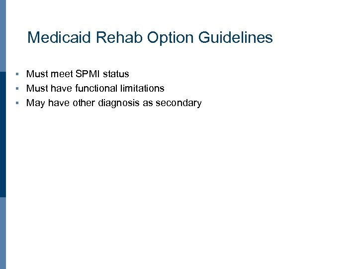 Medicaid Rehab Option Guidelines Must meet SPMI status § Must have functional limitations §
