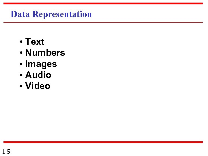 Data Representation • Text • Numbers • Images • Audio • Video 1. 5