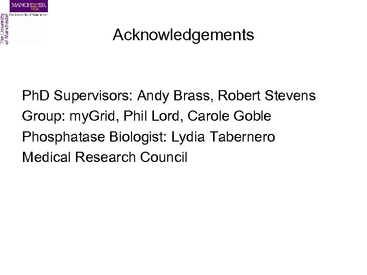 Acknowledgements Ph. D Supervisors: Andy Brass, Robert Stevens Group: my. Grid, Phil Lord, Carole